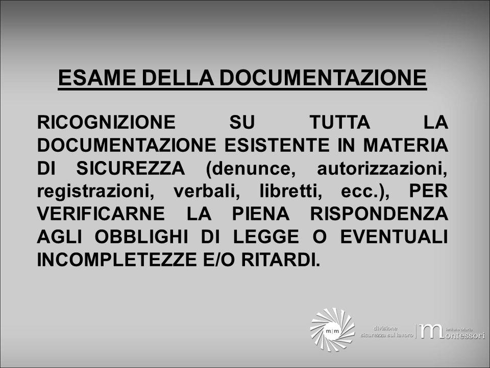 ESAME DELLA DOCUMENTAZIONE RICOGNIZIONE SU TUTTA LA DOCUMENTAZIONE ESISTENTE IN MATERIA DI SICUREZZA (denunce, autorizzazioni, registrazioni, verbali, libretti, ecc.), PER VERIFICARNE LA PIENA RISPONDENZA AGLI OBBLIGHI DI LEGGE O EVENTUALI INCOMPLETEZZE E/O RITARDI.