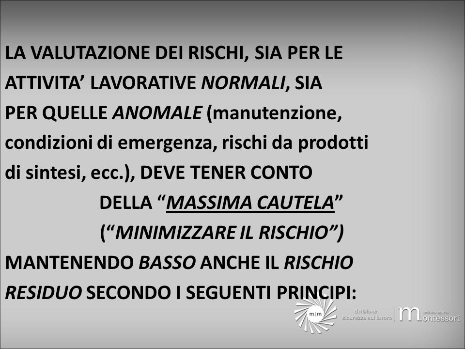 LA VALUTAZIONE DEI RISCHI, SIA PER LE ATTIVITA LAVORATIVE NORMALI, SIA PER QUELLE ANOMALE (manutenzione, condizioni di emergenza, rischi da prodotti di sintesi, ecc.), DEVE TENER CONTO DELLA MASSIMA CAUTELA (MINIMIZZARE IL RISCHIO) MANTENENDO BASSO ANCHE IL RISCHIO RESIDUO SECONDO I SEGUENTI PRINCIPI: