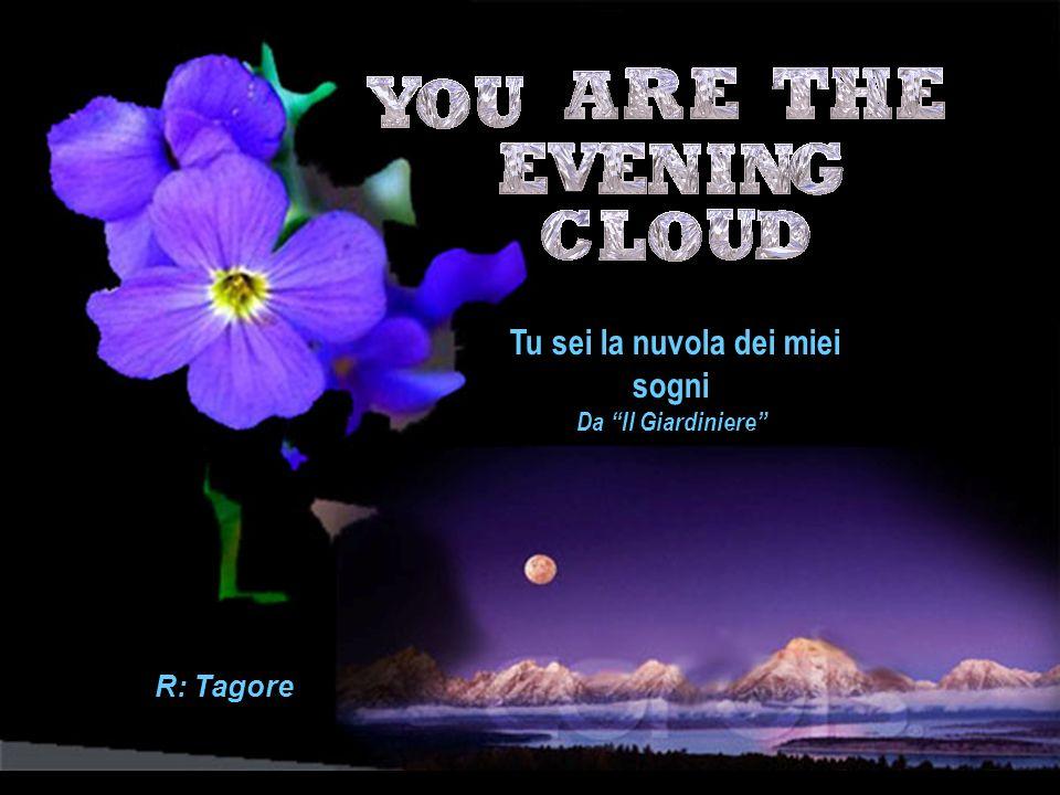 Tu sei la nuvola dei miei sogni Da Il Giardiniere R: Tagore