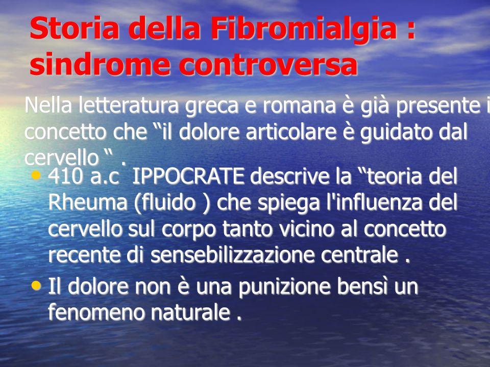 Storia della Fibromialgia : sindrome controversa 410 a.c IPPOCRATE descrive la teoria del Rheuma (fluido ) che spiega l influenza del cervello sul corpo tanto vicino al concetto recente di sensebilizzazione centrale.
