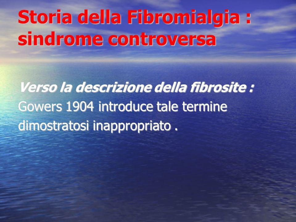 Storia della Fibromialgia : sindrome controversa Verso la descrizione della fibrosite : Gowers 1904 introduce tale termine dimostratosi inappropriato.