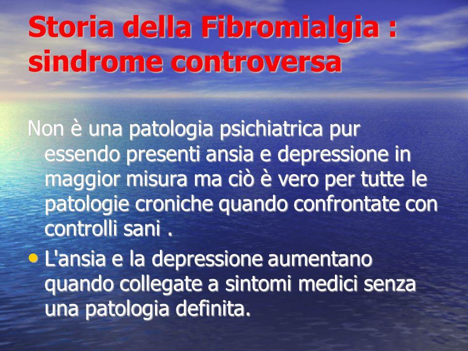 Storia della Fibromialgia : sindrome controversa Non è una patologia psichiatrica pur essendo presenti ansia e depressione in maggior misura ma ciò è vero per tutte le patologie croniche quando confrontate con controlli sani.
