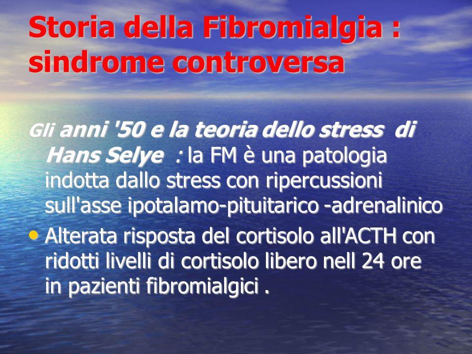 Storia della Fibromialgia : sindrome controversa Gli anni 50 e la teoria dello stress di Hans Selye : la FM è una patologia indotta dallo stress con ripercussioni sull asse ipotalamo-pituitarico -adrenalinico Alterata risposta del cortisolo all ACTH con ridotti livelli di cortisolo libero nell 24 ore in pazienti fibromialgici.