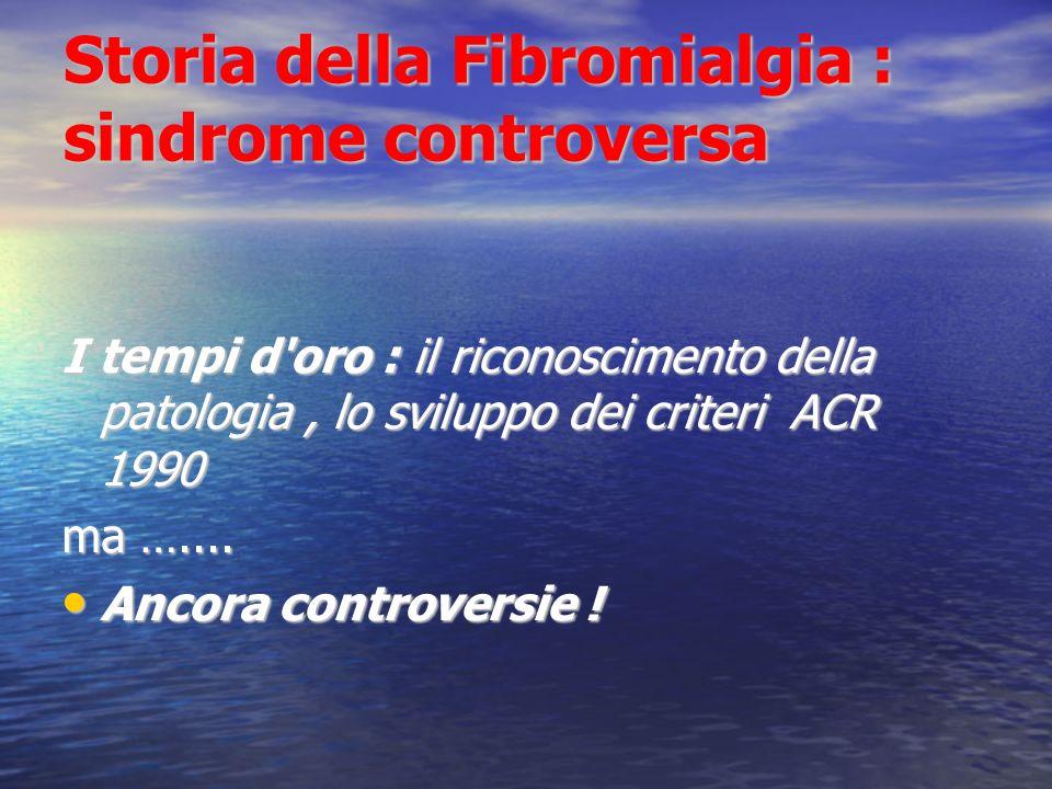 Storia della Fibromialgia : sindrome controversa I tempi d oro : il riconoscimento della patologia, lo sviluppo dei criteri ACR 1990 ma …....
