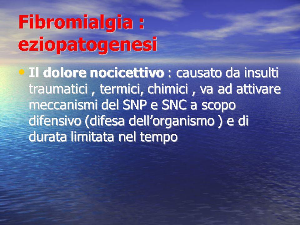 Fibromialgia : eziopatogenesi Il dolore nocicettivo : causato da insulti traumatici, termici, chimici, va ad attivare meccanismi del SNP e SNC a scopo difensivo (difesa dellorganismo ) e di durata limitata nel tempo Il dolore nocicettivo : causato da insulti traumatici, termici, chimici, va ad attivare meccanismi del SNP e SNC a scopo difensivo (difesa dellorganismo ) e di durata limitata nel tempo