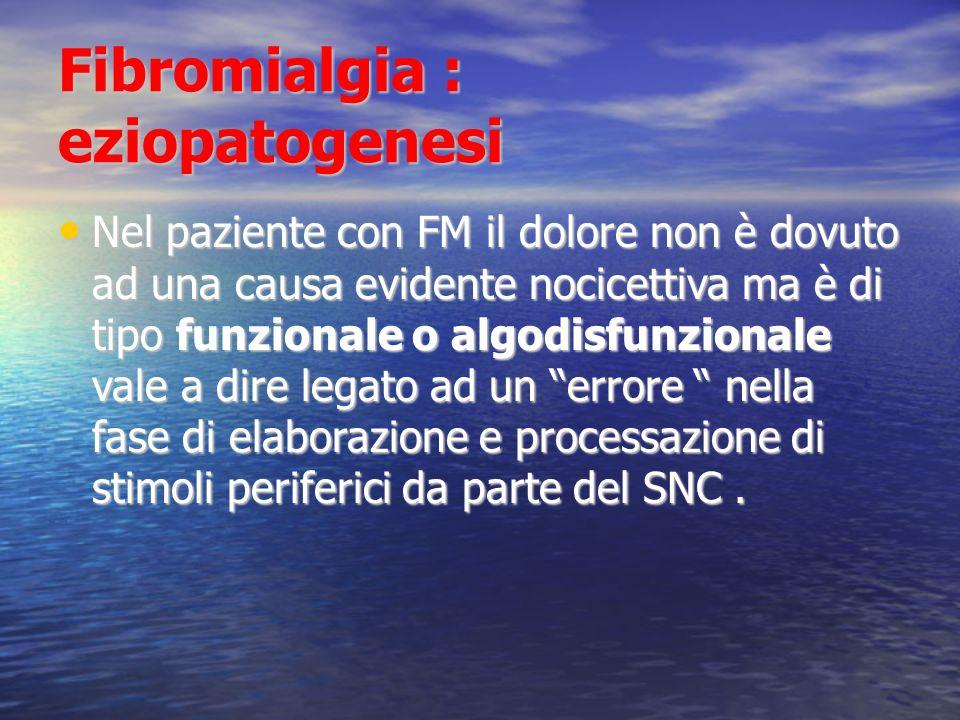 Fibromialgia : eziopatogenesi Nel paziente con FM il dolore non è dovuto ad una causa evidente nocicettiva ma è di tipo funzionale o algodisfunzionale vale a dire legato ad un errore nella fase di elaborazione e processazione di stimoli periferici da parte del SNC.