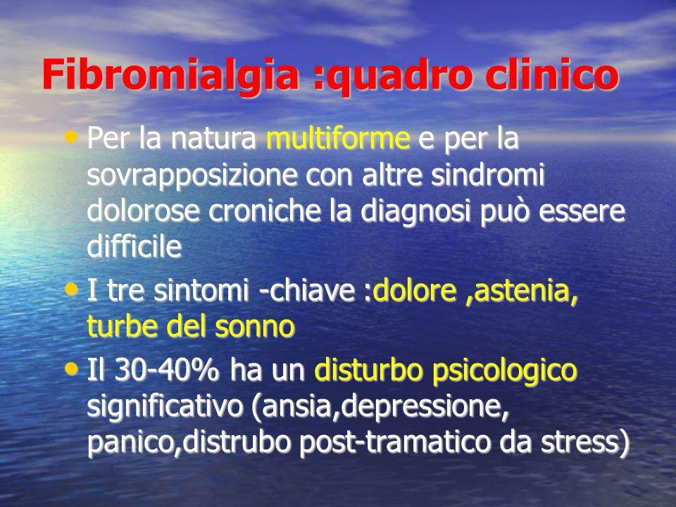 Fibromialgia :quadro clinico Per la natura multiforme e per la sovrapposizione con altre sindromi dolorose croniche la diagnosi può essere difficile Per la natura multiforme e per la sovrapposizione con altre sindromi dolorose croniche la diagnosi può essere difficile I tre sintomi -chiave :dolore,astenia, turbe del sonno I tre sintomi -chiave :dolore,astenia, turbe del sonno Il 30-40% ha un disturbo psicologico significativo (ansia,depressione, panico,distrubo post-tramatico da stress) Il 30-40% ha un disturbo psicologico significativo (ansia,depressione, panico,distrubo post-tramatico da stress)