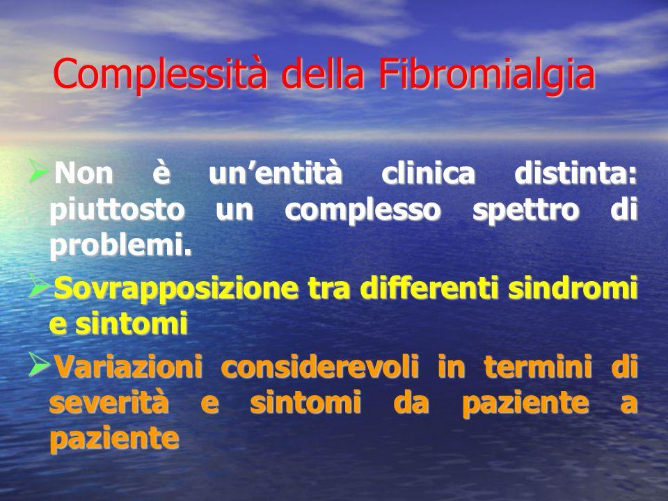 Complessità della Fibromialgia Complessità della Fibromialgia Non è unentità clinica distinta: piuttosto un complesso spettro di problemi.
