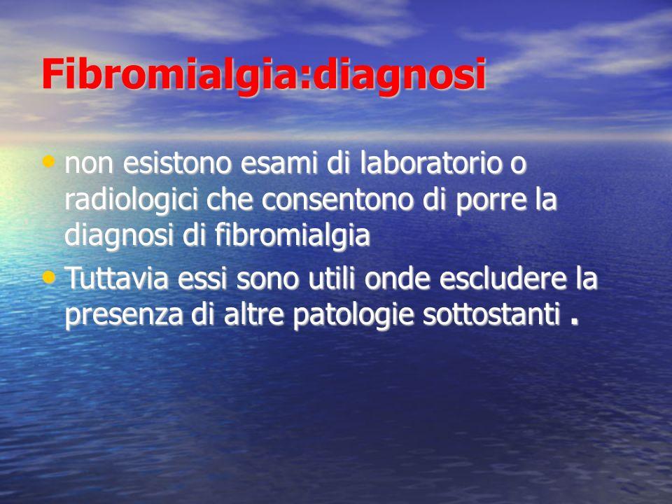 Fibromialgia:diagnosi non esistono esami di laboratorio o radiologici che consentono di porre la diagnosi di fibromialgia non esistono esami di laboratorio o radiologici che consentono di porre la diagnosi di fibromialgia Tuttavia essi sono utili onde escludere la presenza di altre patologie sottostanti.