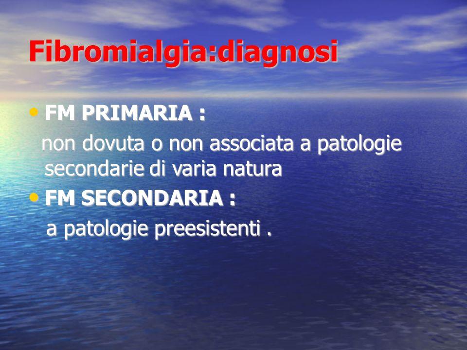Fibromialgia:diagnosi FM PRIMARIA : FM PRIMARIA : non dovuta o non associata a patologie secondarie di varia natura non dovuta o non associata a patologie secondarie di varia natura FM SECONDARIA : FM SECONDARIA : a patologie preesistenti.