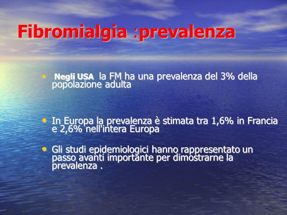 Fibromialgia :prevalenza Negli USA la FM ha una prevalenza del 3% della popolazione adulta Negli USA la FM ha una prevalenza del 3% della popolazione adulta In Europa la prevalenza è stimata tra 1,6% in Francia e 2,6% nell intera Europa In Europa la prevalenza è stimata tra 1,6% in Francia e 2,6% nell intera Europa Gli studi epidemiologici hanno rappresentato un passo avanti importante per dimostrarne la prevalenza.