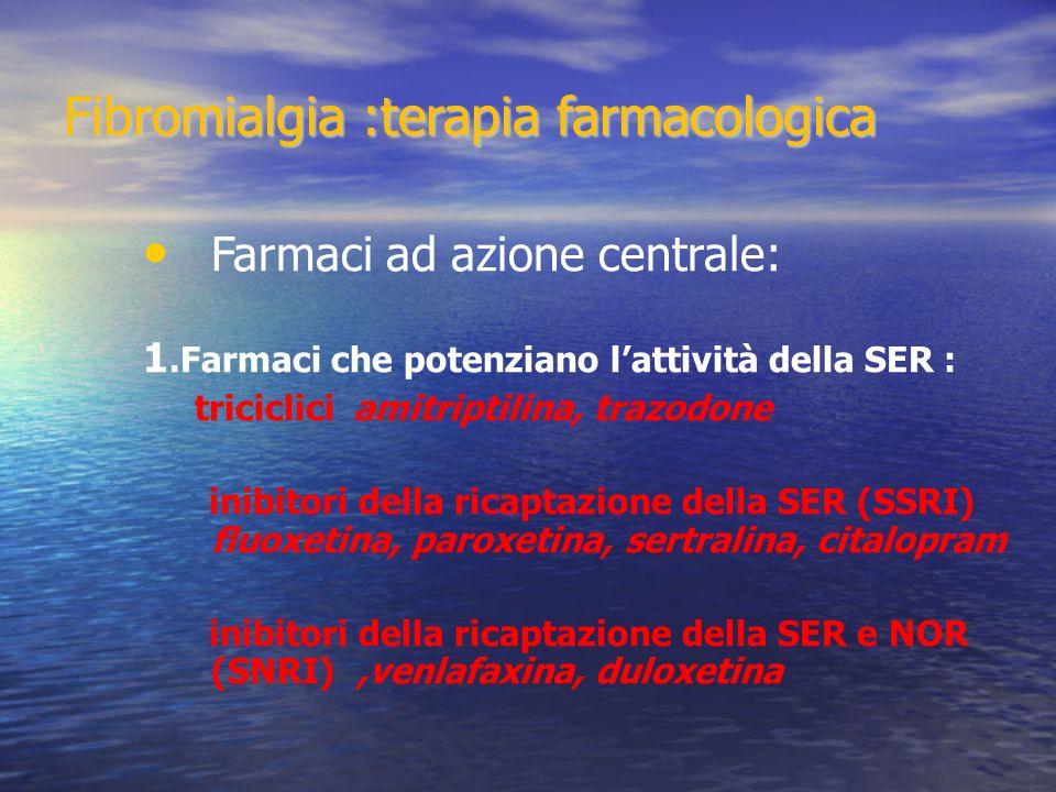 Fibromialgia :terapia farmacologica Farmaci ad azione centrale: 1.Farmaci che potenziano lattività della SER : triciclici amitriptilina, trazodone inibitori della ricaptazione della SER (SSRI) fluoxetina, paroxetina, sertralina, citalopram inibitori della ricaptazione della SER e NOR (SNRI),venlafaxina, duloxetina