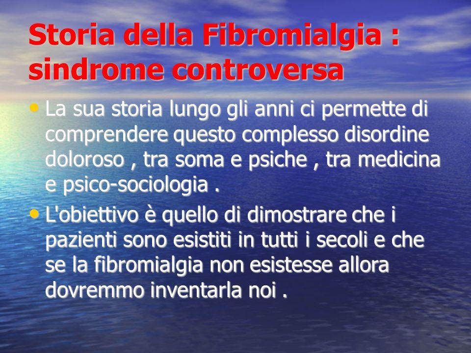Storia della Fibromialgia : sindrome controversa L a nozione di FM è relativamente recente : meno di 20 anni fa ci si interrogava sulla sua reale esistenza.
