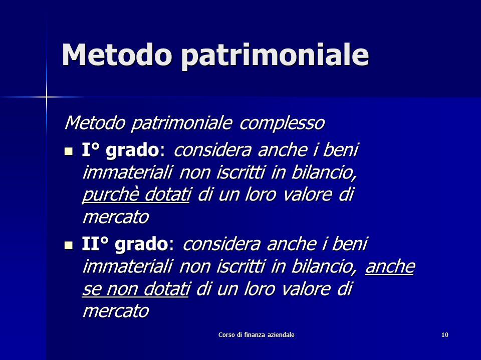 Corso di finanza aziendale 10 Metodo patrimoniale Metodo patrimoniale complesso I° grado: considera anche i beni immateriali non iscritti in bilancio,