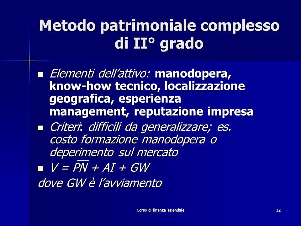 Corso di finanza aziendale 12 Metodo patrimoniale complesso di II° grado Elementi dellattivo: manodopera, know-how tecnico, localizzazione geografica,