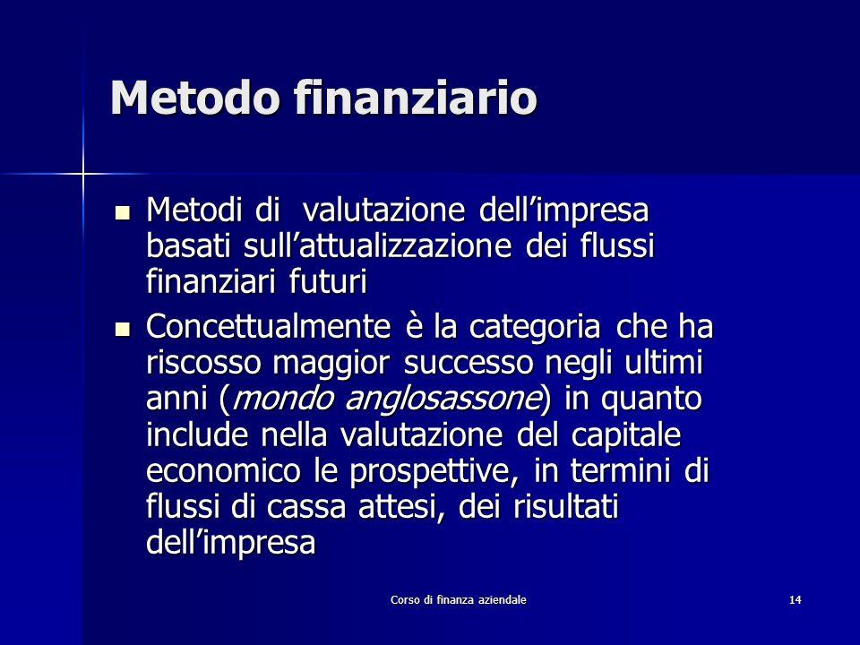 Corso di finanza aziendale 14 Metodo finanziario Metodi di valutazione dellimpresa basati sullattualizzazione dei flussi finanziari futuri Metodi di v