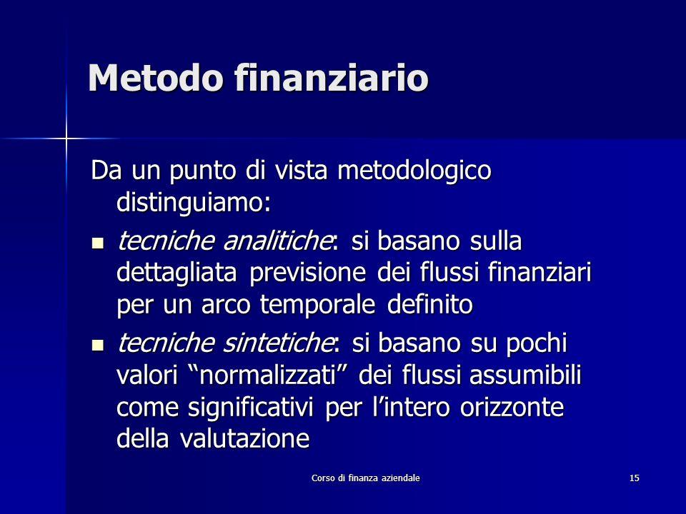 Corso di finanza aziendale 15 Metodo finanziario Da un punto di vista metodologico distinguiamo: tecniche analitiche: si basano sulla dettagliata prev