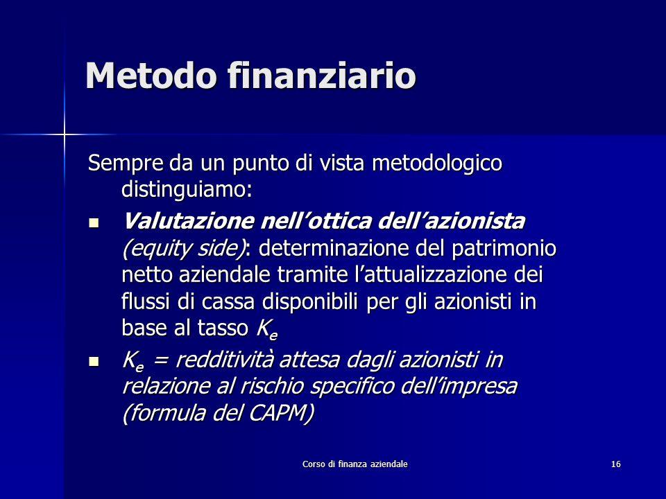 Corso di finanza aziendale 16 Metodo finanziario Sempre da un punto di vista metodologico distinguiamo: Valutazione nellottica dellazionista (equity s