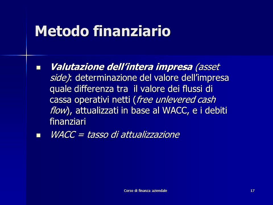 Corso di finanza aziendale 17 Metodo finanziario Valutazione dellintera impresa (asset side): determinazione del valore dellimpresa quale differenza t