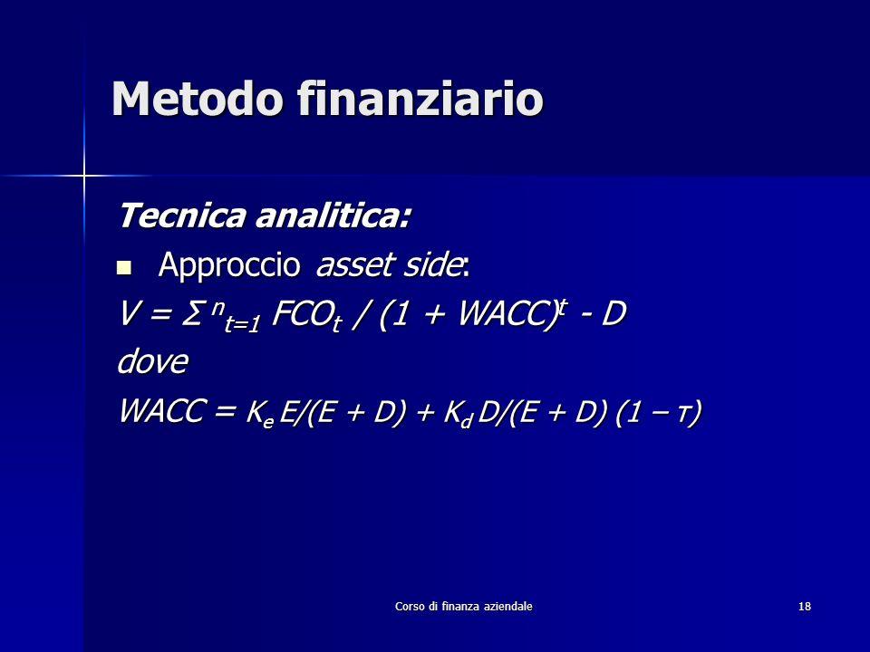 Corso di finanza aziendale 18 Metodo finanziario Tecnica analitica: Approccio asset side: Approccio asset side: V = Σ n t=1 FCO t / (1 + WACC) t - D d