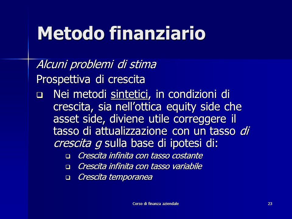 Corso di finanza aziendale 23 Metodo finanziario Alcuni problemi di stima Prospettiva di crescita Nei metodi sintetici, in condizioni di crescita, sia