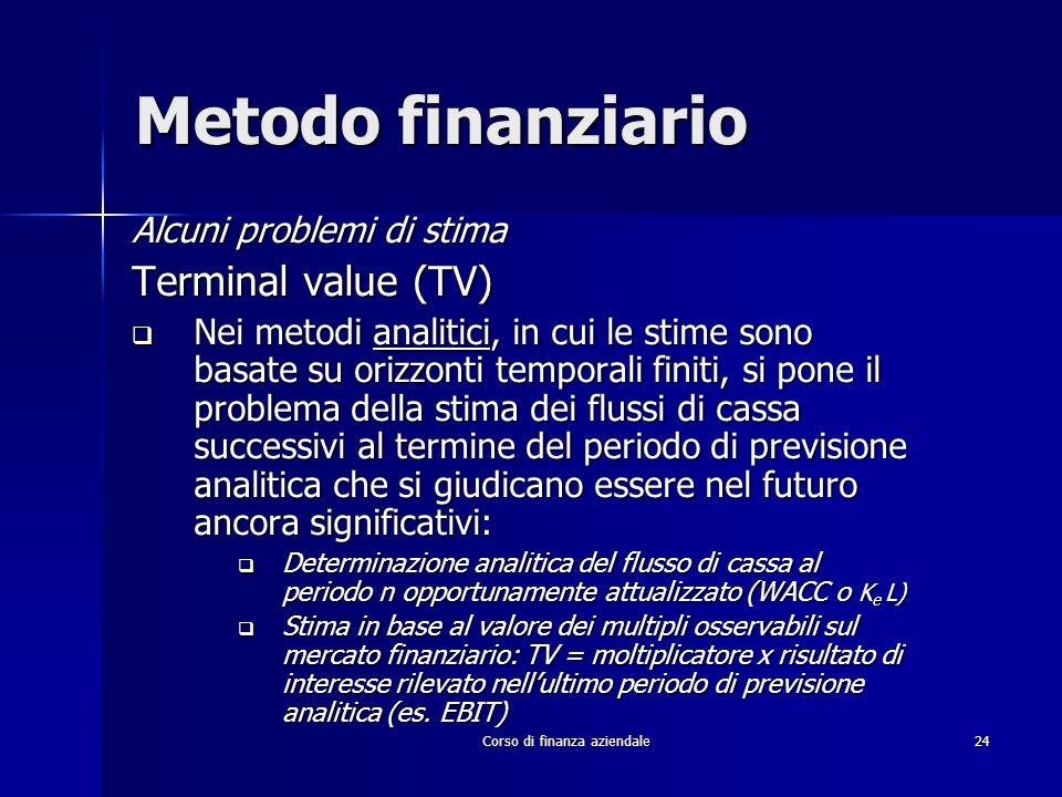 Corso di finanza aziendale 24 Metodo finanziario Alcuni problemi di stima Terminal value (TV) Nei metodi analitici, in cui le stime sono basate su ori