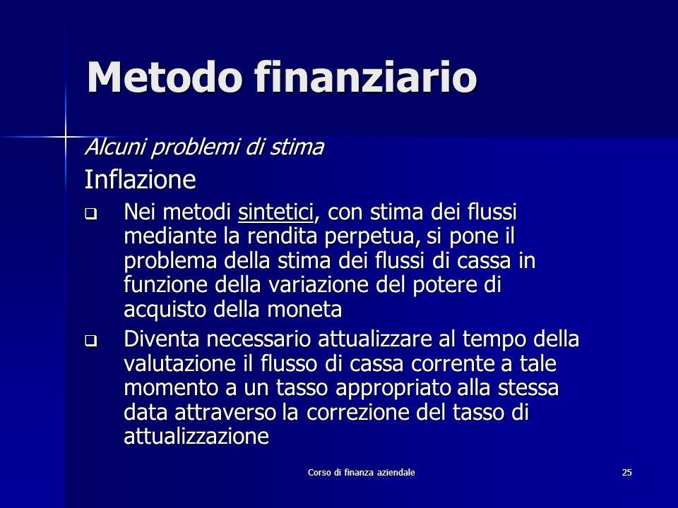 Corso di finanza aziendale 25 Metodo finanziario Alcuni problemi di stima Inflazione Nei metodi sintetici, con stima dei flussi mediante la rendita pe