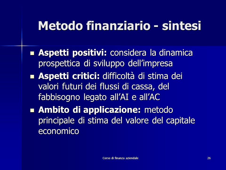 Corso di finanza aziendale 26 Metodo finanziario - sintesi Aspetti positivi: considera la dinamica prospettica di sviluppo dellimpresa Aspetti positiv