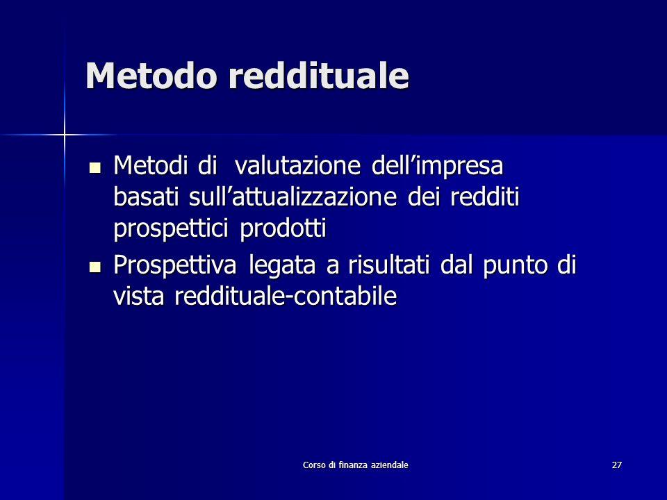 Corso di finanza aziendale 27 Metodo reddituale Metodi di valutazione dellimpresa basati sullattualizzazione dei redditi prospettici prodotti Metodi d