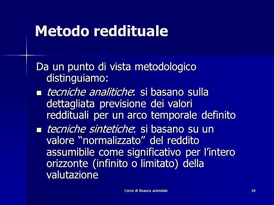 Corso di finanza aziendale 28 Metodo reddituale Da un punto di vista metodologico distinguiamo: tecniche analitiche: si basano sulla dettagliata previ