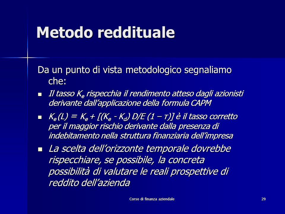 Corso di finanza aziendale 29 Metodo reddituale Da un punto di vista metodologico segnaliamo che: Il tasso K e rispecchia il rendimento atteso dagli a