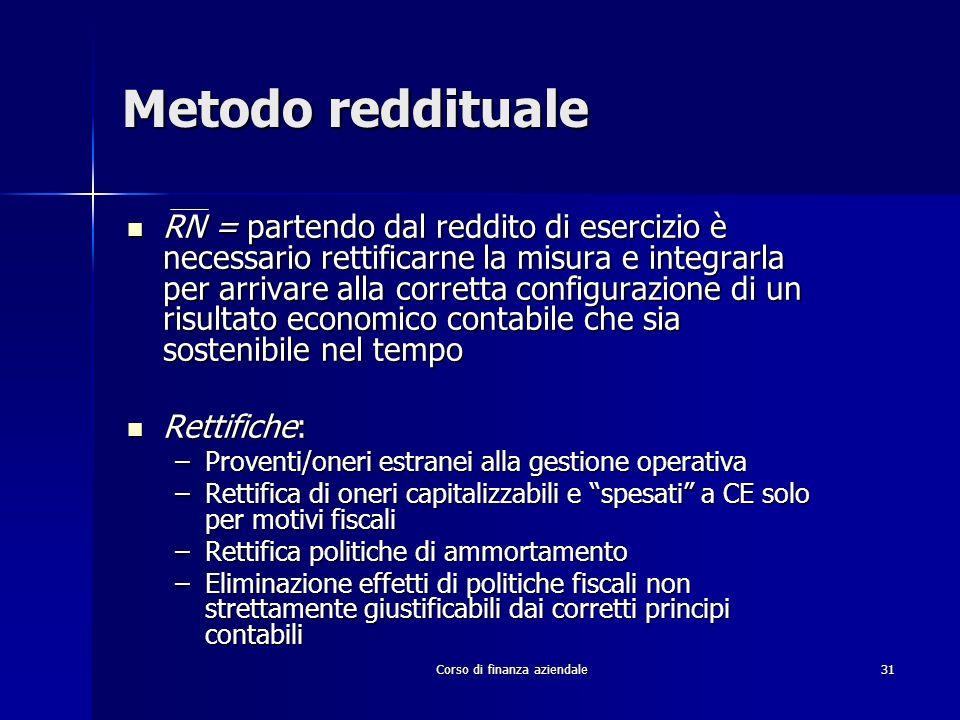 Corso di finanza aziendale 31 Metodo reddituale RN = partendo dal reddito di esercizio è necessario rettificarne la misura e integrarla per arrivare a