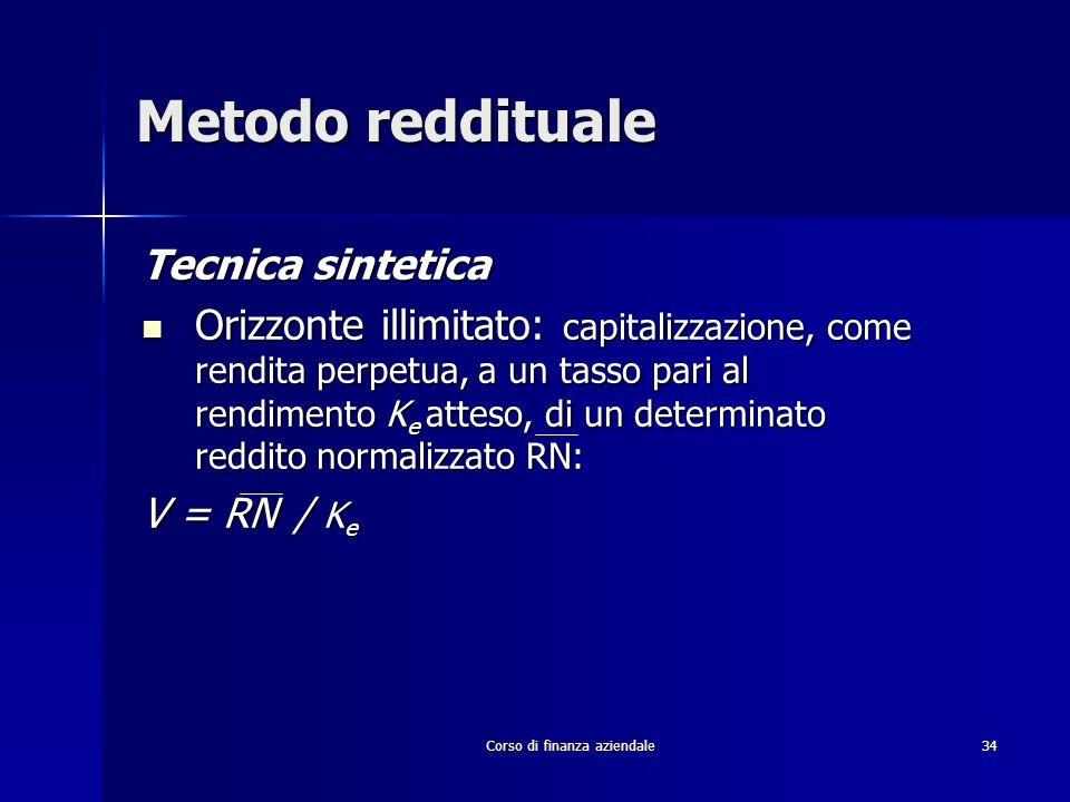 Corso di finanza aziendale 34 Metodo reddituale Tecnica sintetica Orizzonte illimitato: capitalizzazione, come rendita perpetua, a un tasso pari al re