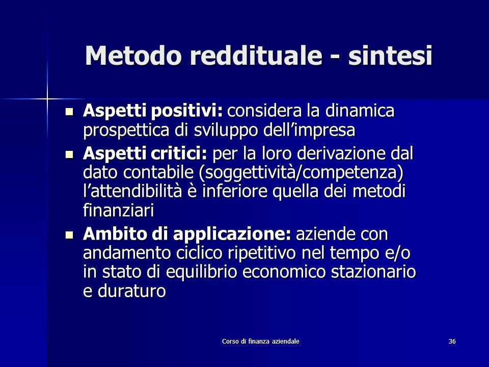 Corso di finanza aziendale 36 Metodo reddituale - sintesi Aspetti positivi: considera la dinamica prospettica di sviluppo dellimpresa Aspetti positivi