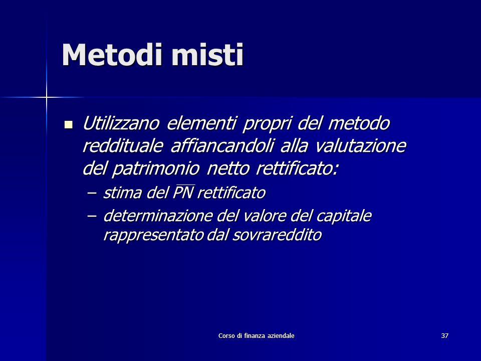 Corso di finanza aziendale 37 Metodi misti Utilizzano elementi propri del metodo reddituale affiancandoli alla valutazione del patrimonio netto rettif