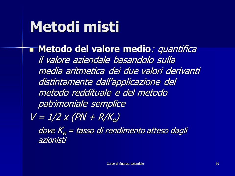 Corso di finanza aziendale 39 Metodi misti Metodo del valore medio: quantifica il valore aziendale basandolo sulla media aritmetica dei due valori der