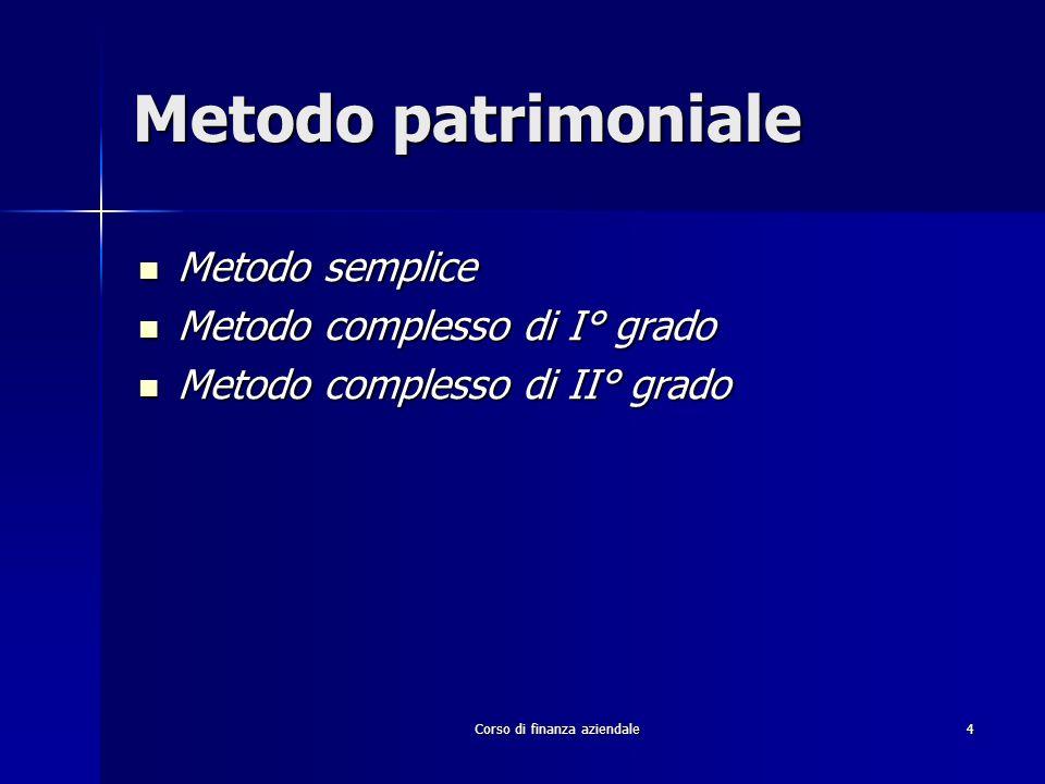 Corso di finanza aziendale 4 Metodo patrimoniale Metodo semplice Metodo semplice Metodo complesso di I° grado Metodo complesso di I° grado Metodo comp