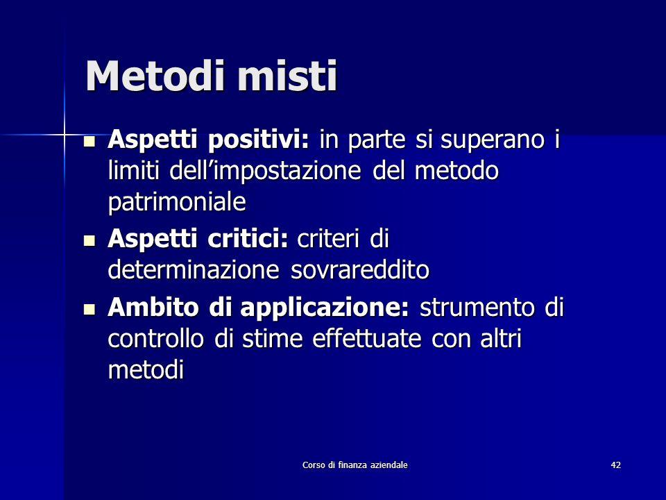 Corso di finanza aziendale 42 Metodi misti Aspetti positivi: in parte si superano i limiti dellimpostazione del metodo patrimoniale Aspetti positivi: