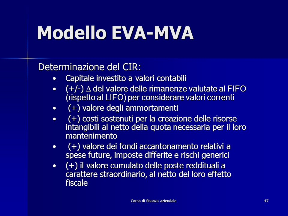 Corso di finanza aziendale 47 Modello EVA-MVA Determinazione del CIR: Capitale investito a valori contabiliCapitale investito a valori contabili (+/-)