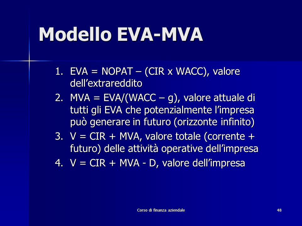 Corso di finanza aziendale 48 Modello EVA-MVA 1.EVA = NOPAT – (CIR x WACC), valore dellextrareddito 2.MVA = EVA/(WACC – g), valore attuale di tutti gl