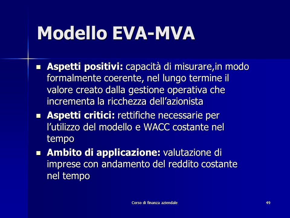 Corso di finanza aziendale 49 Modello EVA-MVA Aspetti positivi: capacità di misurare,in modo formalmente coerente, nel lungo termine il valore creato
