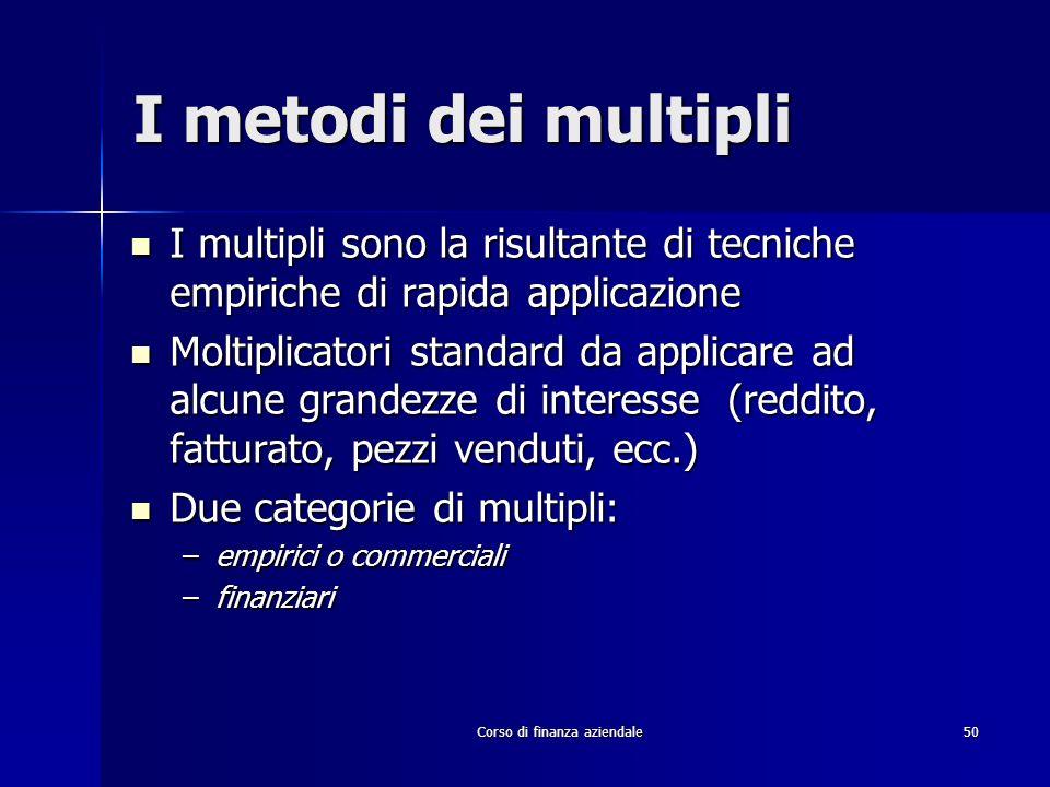 Corso di finanza aziendale 50 I metodi dei multipli I multipli sono la risultante di tecniche empiriche di rapida applicazione I multipli sono la risu