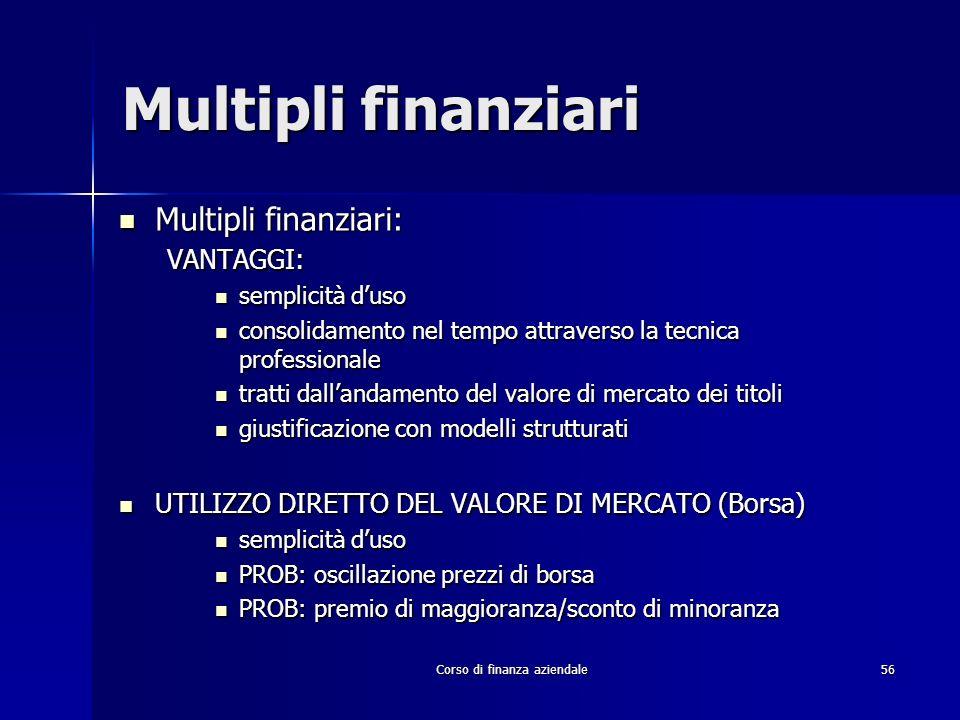 Corso di finanza aziendale 56 Multipli finanziari Multipli finanziari: Multipli finanziari:VANTAGGI: semplicità duso semplicità duso consolidamento ne
