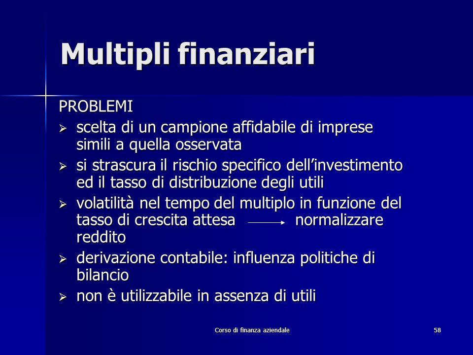 Corso di finanza aziendale 58 Multipli finanziari PROBLEMI scelta di un campione affidabile di imprese simili a quella osservata scelta di un campione