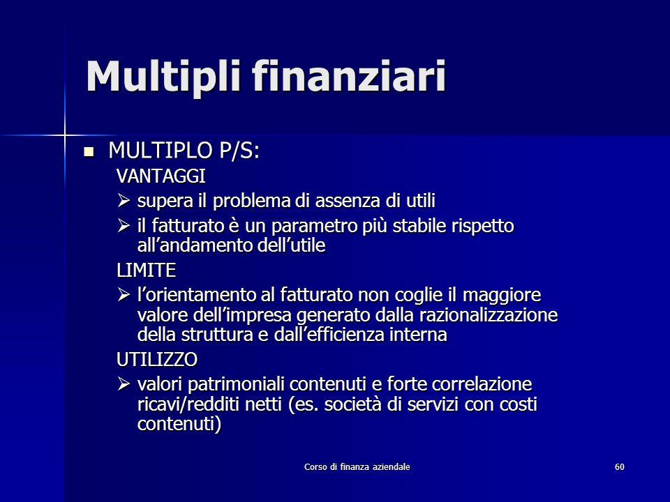 Corso di finanza aziendale 60 Multipli finanziari MULTIPLO P/S: MULTIPLO P/S:VANTAGGI supera il problema di assenza di utili supera il problema di ass