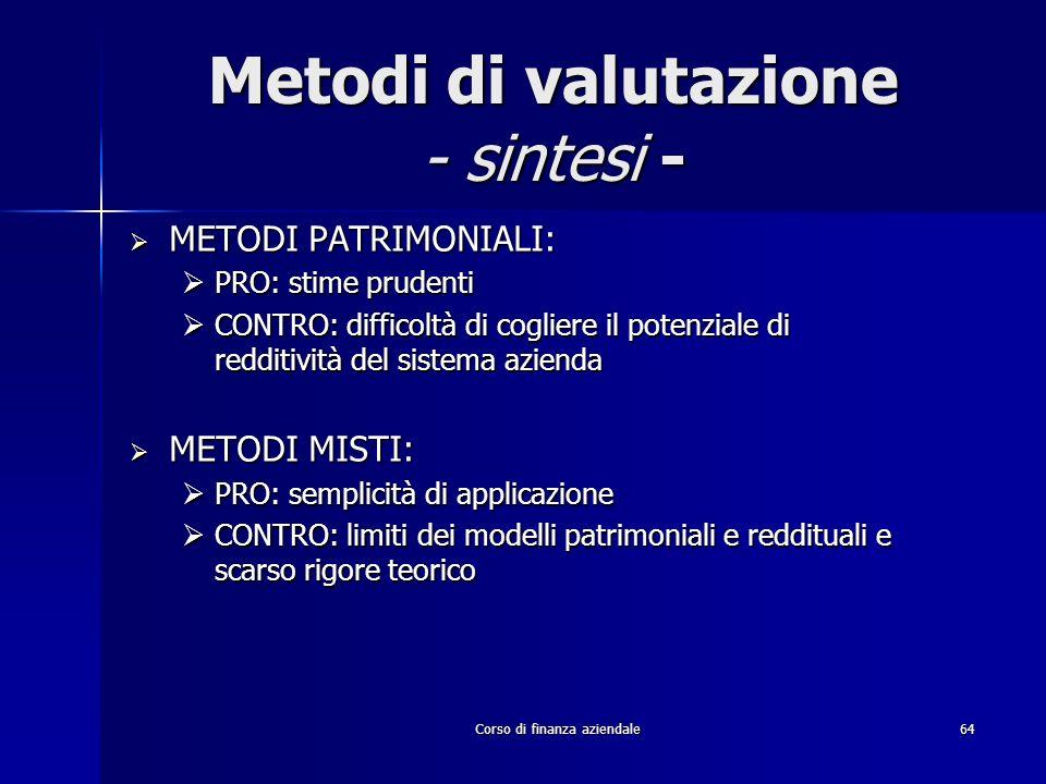 Corso di finanza aziendale 64 Metodi di valutazione - sintesi - METODI PATRIMONIALI: METODI PATRIMONIALI: PRO: stime prudenti PRO: stime prudenti CONT