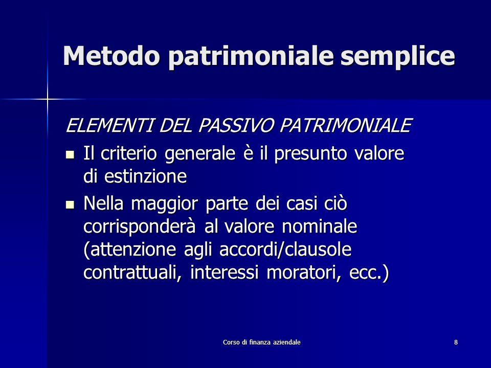 Corso di finanza aziendale 8 Metodo patrimoniale semplice ELEMENTI DEL PASSIVO PATRIMONIALE Il criterio generale è il presunto valore di estinzione Il