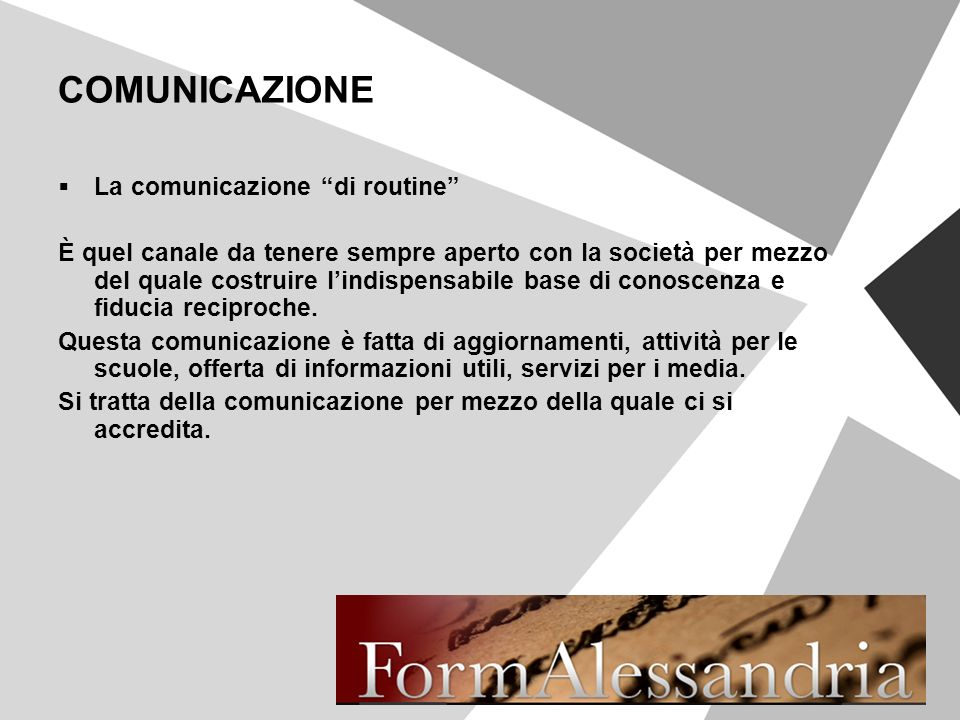 COMUNICAZIONE La comunicazione di routine È quel canale da tenere sempre aperto con la società per mezzo del quale costruire lindispensabile base di conoscenza e fiducia reciproche.