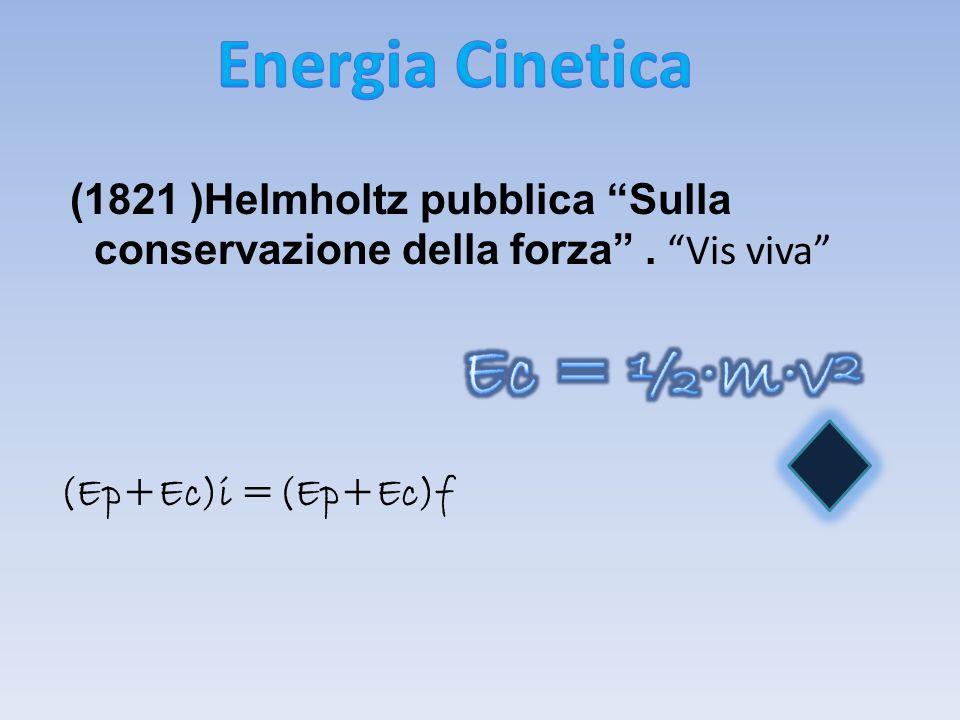 (1821 )Helmholtz pubblica Sulla conservazione della forza. Vis viva (Ep+Ec)i =(Ep+Ec)f