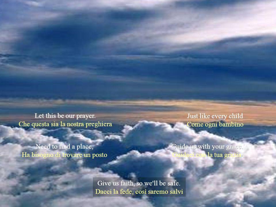 La forza che ci dai We ask that life be kind Chiediamo che la vita sia gentile E' il desiderio che And watch us from above E guardaci dallalto Ognuno